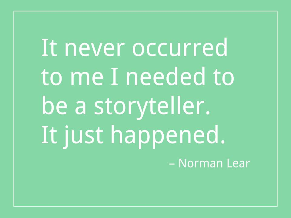 It never occurred to me I needed to be a storyteller. It just happened. - Norman Lear